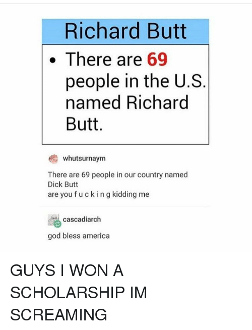 Butt, Scream, and I Won: Richard Butt  There are  69  people in the U.S  named Richard  Butt  whutsurnaym  There are 69 people in our country named  Dick Butt  are you fucking kidding me  cascadiarch  god bless america GUYS I WON A SCHOLARSHIP IM SCREAMING