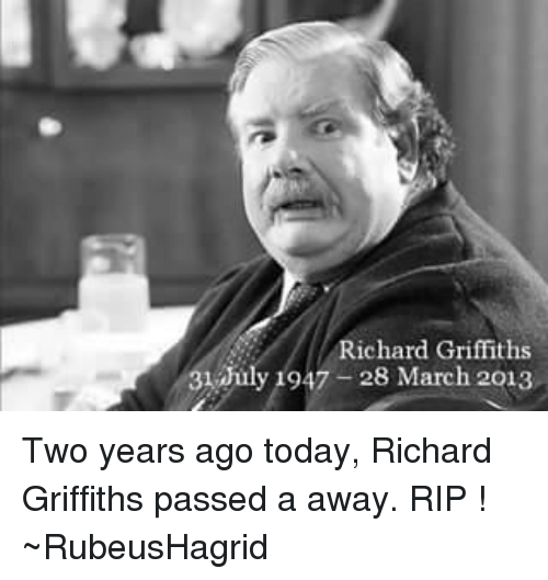 Memes, Today, and Richard Griffiths: Richard Griffiths  31 July 1947 28 March 2013 Two years ago today, Richard Griffiths passed a away. RIP ! ~RubeusHagrid