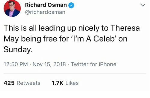 Iphone, Memes, and Twitter: Richard Osman  @richardosman  This is all leading up nicely to Theresa  May being free for 'I'm A Celeb' on  Sunday.  12:50 PM Nov 15, 2018 Twitter for iPhone  425 Retweets  1.7K Likes