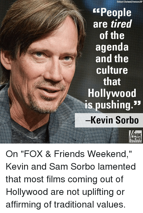 "Friends, Memes, and News: Richard Shotwell/Irvision/AP  People  are tired  of the  agenda  and the  culture  that  Hollywood  is pushing  -Kevin Sorbo  FOX  NEWS On ""FOX & Friends Weekend,"" Kevin and Sam Sorbo lamented that most films coming out of Hollywood are not uplifting or affirming of traditional values."