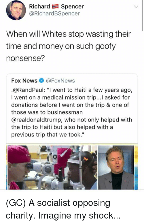"""Memes, Money, and News: Richard Spencer  @RichardBSpencer  When will Whites stop wasting their  time and money on such goofy  nonsense?  Fox News@FoxNews  .@RandPaul: """"I went to Haiti a few years ago,  I went on a medical mission trip...I asked for  donations before I went on the trip & one of  those was to businessman  @realdonaldtrump, who not only helped with  the trip to Haiti but also helped with a  previous trip that we took."""" (GC) A socialist opposing charity. Imagine my shock..."""