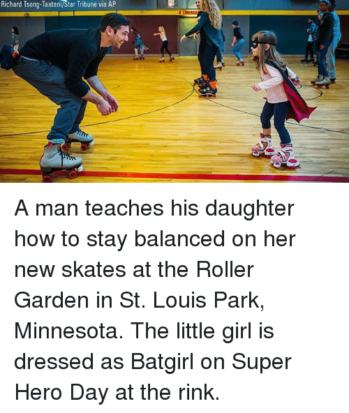 Memes, Girl, and How To: Richard Tsong-Taatarii/Star Tribune via AP A man teaches his daughter how to stay balanced on her new skates at the Roller Garden in St. Louis Park, Minnesota. The little girl is dressed as Batgirl on Super Hero Day at the rink.