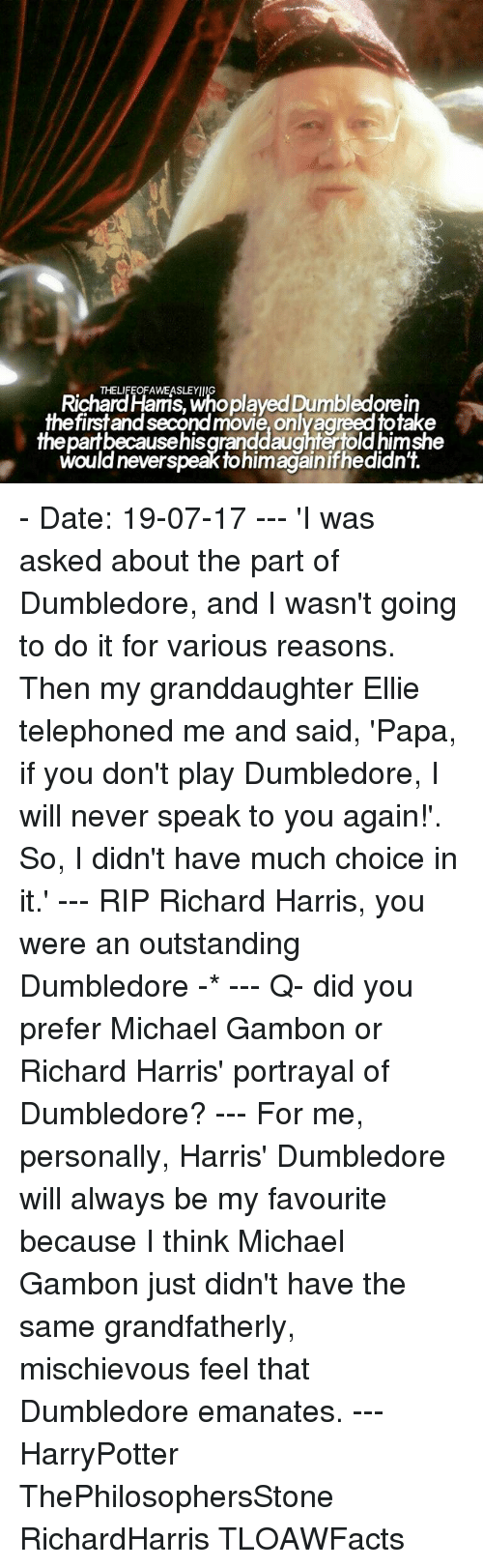 Dumbledore, Memes, and Date: Richardlaris, Wnoplayed Dumbledorein  THELIFEOFAWEASLEYIIIG  firstand second movie, onlyagreed totake  thepartbecausehisgranddaughtertold himshe  would neverspeak tohimagainifhedidn't. - Date: 19-07-17 --- 'I was asked about the part of Dumbledore, and I wasn't going to do it for various reasons. Then my granddaughter Ellie telephoned me and said, 'Papa, if you don't play Dumbledore, I will never speak to you again!'. So, I didn't have much choice in it.' --- RIP Richard Harris, you were an outstanding Dumbledore -* --- Q- did you prefer Michael Gambon or Richard Harris' portrayal of Dumbledore? --- For me, personally, Harris' Dumbledore will always be my favourite because I think Michael Gambon just didn't have the same grandfatherly, mischievous feel that Dumbledore emanates. --- HarryPotter ThePhilosophersStone RichardHarris TLOAWFacts