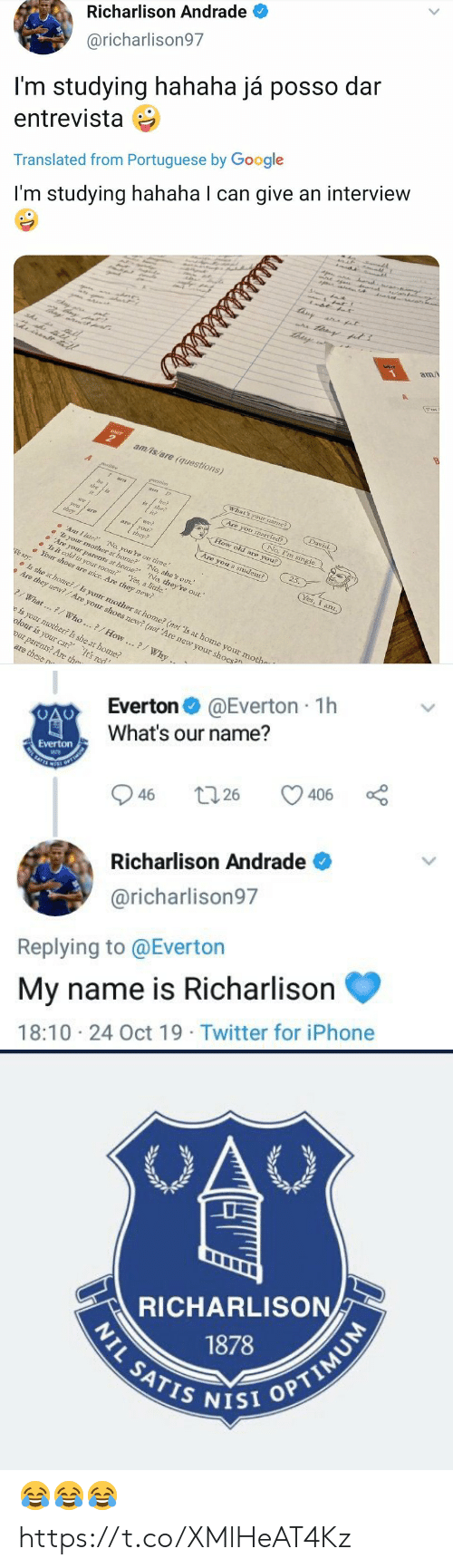 """Everton, Google, and Iphone: Richarlison Andrade  @richarlison97  I'm studying hahaha já posso dar  entrevista  Translated from Portuguese by Google  r  I'm studying hahaha I can give an interview  tisy  a at  am/  UNIT  am/is/are (questions)  A  What's your namme?)  am  David.  he?  she?  Are you married?)  is  No, I'm single  we  How old are you?  nai  aoyou  they?  they  25.  Are you a student?)  Ar I late? No, you're on time.  s your mother at home? No, she's out.  Are yoar parents at home?' 'No, they're out.""""  Is it cold in your room? Yes, a little.  Your shoes are mice. Are they new?  Yes, I anz.  We say:  Is she at home?/Is your mother at home? (not 'Is at home your mothe  Are they new?/Are your shoes new? (not 'Are new your shoes?  What...7/ Who..?/How..?/Why ..  e is your mother? Is she at home?  olour is your car? It's red  our parents? Are the  are these n  है ह।   @Everton 1h  Everton  What's our name?  Everton  SATES  406  26  46  Richarlison Andrade  @richarlison97  Replying to @Everton  My name is Richarlison  18:10 24 Oct 19 Twitter for iPhone  >   OAC  RICHARLISON  1878  NIL SATIS NISI OPTIMUM 😂😂😂 https://t.co/XMlHeAT4Kz"""