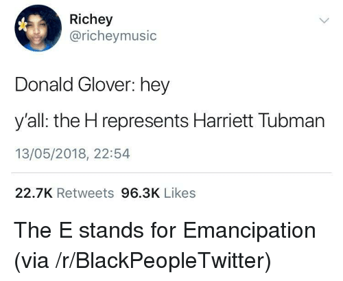 Blackpeopletwitter, Donald Glover, and Via: Richey  @richeymusic  Donald Glover: hey  y'all: the H represents Harriett Tubman  13/05/2018, 22:54  22.7K Retweets 96.3K Likes <p>The E stands for Emancipation (via /r/BlackPeopleTwitter)</p>