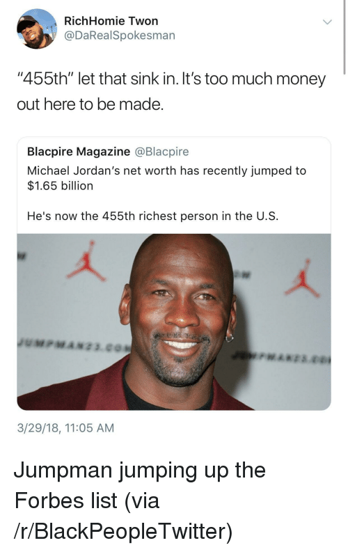 "Blackpeopletwitter, Jordans, and Jumpman: RichHomie Twon  @DaRealSpokesman  ""455th"" let that sink in. It's too much money  out here to be made  Blacpire Magazine @Blacpire  Michael Jordan's net worth has recently jumped to  $1.65 billion  He's now the 455th richest person in the U.S  3/29/18, 11:05 AM <p>Jumpman jumping up the Forbes list (via /r/BlackPeopleTwitter)</p>"