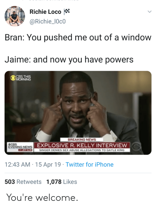 Blackpeopletwitter, Funny, and Iphone: Richie Loco  @Richie_10c0  Bran: You pushed me out of a window  Jaime: and now you have powers  MORNING  BREAKING NEWS  EVENING NEWS  エ:rt-  EXPLOSIVE R. KELLY INTERVIEWw  SINGER DENIES SEX ABUSE ALLEGATIONS TO GAYLE KING  12:43 AM 15 Apr 19 Twitter for iPhone  503 Retweets 1,078 Likes You're welcome.