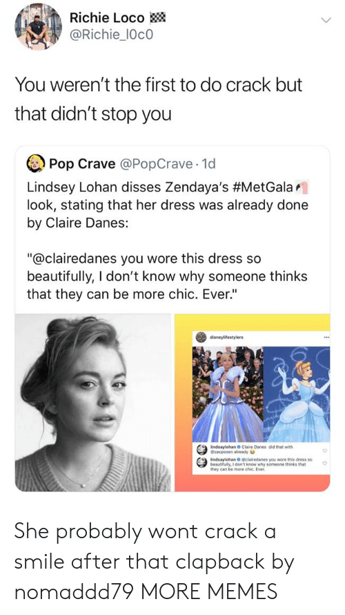 """Dank, Memes, and Pop: Richie Loco  @Richie_10c0  You weren't the first to do crack but  that didn't stop you  Pop Crave @PopCrave 1d  Lindsey Lohan disses Zendaya's #MetGalar.  look, stating that her dress was already done  by Claire Danes:  """"@clairedanes you wore this dress so  beautifully, I don't know why someone thinks  that they can be more chic. Ever""""  disneylifestylers  indsaylohan Claire Danes did that with  @zacposen already  indsaylohan O clairedanes you wore this dress so  beautifully, I don't know why someone thinks that  they can be more chic. Ever She probably wont crack a smile after that clapback by nomaddd79 MORE MEMES"""