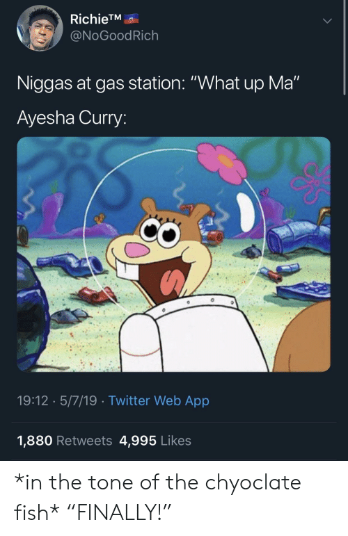 """Ayesha Curry, Blackpeopletwitter, and Funny: RichieTM  @NoGoodRich  Niggas at gas station: """"What up Ma""""  Ayesha Curry  19:12 5/7/19 Twitter Web App  1,880 Retweets 4,995 Likes *in the tone of the chyoclate fish* """"FINALLY!"""""""