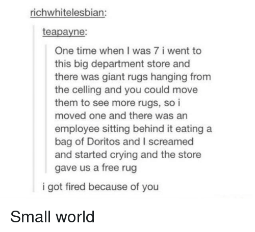 Crying, Free, and Giant: richwhitelesbian:  teapayne:  One time when I was 7 i went to  this big department store and  there was giant rugs hanging from  the celling and you could move  them to see more rugs, so i  moved one and there was an  employee sitting behind it eating a  bag of Doritos and I screamed  and started crying and the store  gave us a free rug  i got fired because of you Small world