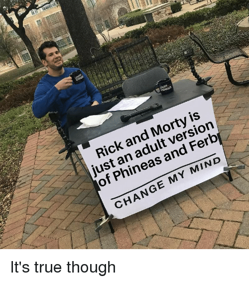 Rick and Morty, True, and Phineas and Ferb: Rick and Morty is  just an adult version  of Phineas and Ferb  CHANGE MY MIND It's true though