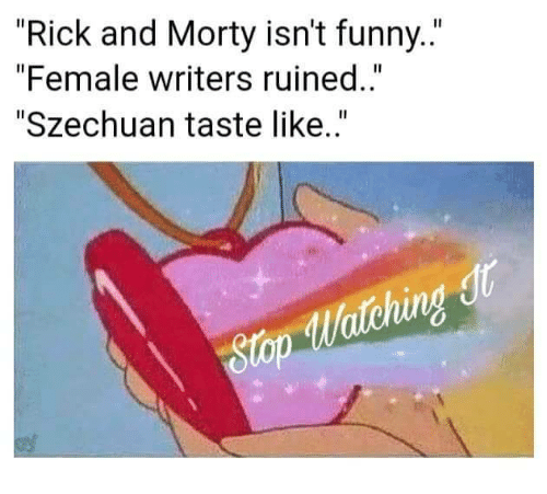 "Funny, Rick and Morty, and Szechuan: ""Rick and Morty isn't funny..""  ""Female writers ruined..""  ""Szechuan taste like..""  tching  gtop"
