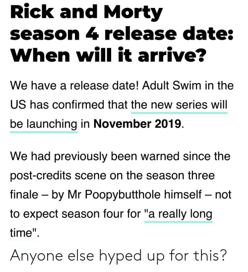 """Rick and Morty, Adult Swim, and Date: Rick and Morty  season 4 release date:  When will it arrive?  We have a release date! Adult Swim in the  US has confirmed that the new series will  be launching in November 2019.  We had previously been warned since the  post-credits scene on the season three  finale by Mr Poopybutthole himself - not  to expect season four for """"a really long  time"""" Anyone else hyped up for this?"""