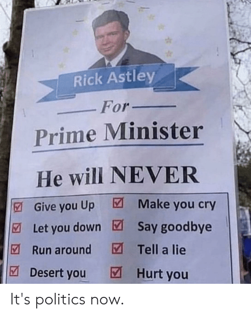 Politics, Run, and Never: Rick Astley  For_  Prime Minister  He will NEVER  Give you Up Make you cry  Let you down Say goodbye  Run around Tell a lie  Desert you Hurt you It's politics now.
