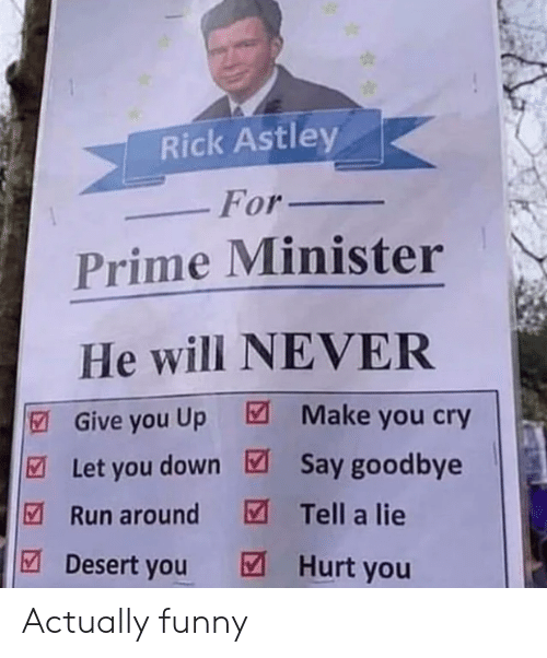 Funny, Run, and Never: Rick Astley  Prime Minister  He will NEVER  Let you down Say goodbye  For_  |  Give you Up  Make you cry  Run around Tell a lie  Desert you Hurt you Actually funny