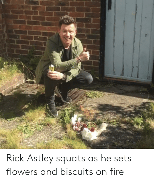Fire, Flowers, and Squats: Rick Astley squats as he sets flowers and biscuits on fire
