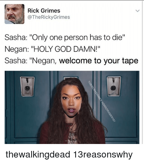 "God, Memes, and Only One: Rick Grimes  @The Ricky Grimes  Sasha: ""Only one person has to die""  Negan: ""HOLY GOD DAMN!""  Sasha: ""Negan, welcome to your tape thewalkingdead 13reasonswhy"