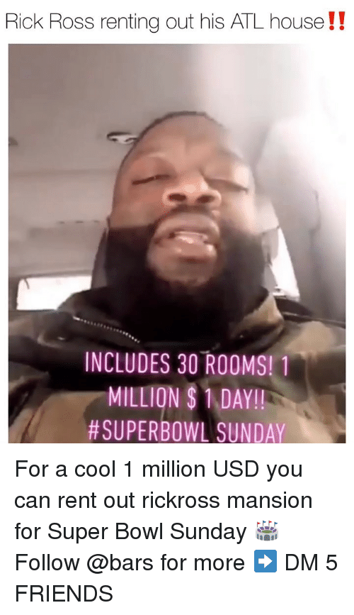 Friends, Memes, and Rick Ross: Rick Ross renting out his ATL house!!  INCLUDES 30 ROOMS! 1  MILLION SDAY!!  SUPERBOWL SUNDAY For a cool 1 million USD you can rent out rickross mansion for Super Bowl Sunday 🏟 Follow @bars for more ➡️ DM 5 FRIENDS