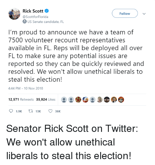 Twitter, Proud, and Us Senate: Rick Scott  @ScottforFlorida  Follow  US Senate candidate. FL  I'm proud to announce we have a team of  7500 volunteer recount representatives  available in FL. Reps will be deployed all over  FL to make sure any potential issues are  reported so they can be quickly reviewed and  resolved. We won't allow unethical liberals to  steal this election!  4:44 PM- 10 Nov 2018  12,571 Retweets 35,924 Likes