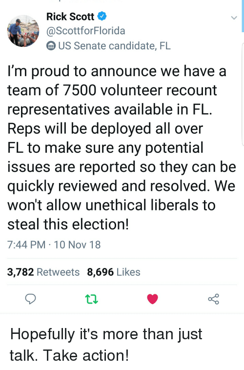 Proud, Us Senate, and Senate: Rick Scott  ScottforFlorida  m US Senate candidate, FL  I'm proud to announce we have a  team of 7500 volunteer recount  representatives available in FL  Reps will be deployed all over  FL to make sure any potential  issues are reported so they can be  quickly reviewed and resolved. We  won't allow unethical liberals tO  steal this election!  7:44 PM 10 Nov 18  3,782 Retweets 8,696 Likes