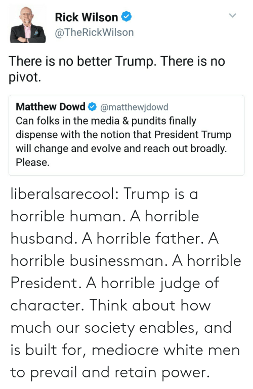 Mediocre, Tumblr, and Blog: Rick Wilson  @TheRickWilson  There is no better Trump. There is no  pivot  Matthew Dowd@matthewjdowd  Can folks in the media & pundits finally  dispense with the notion that President Trump  will change and evolve and reach out broadly  Please liberalsarecool:  Trump is a horrible human. A horrible husband. A horrible father. A horrible businessman. A horrible President. A horrible judge of character.  Think about how much our society enables, and is built for, mediocre white men to prevail and retain power.