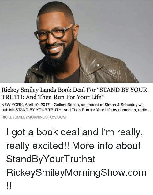 "Books, Life, and Memes: Rickey Smiley Lands Book Deal For ""STAND BY YOUR  TRUTH: And Then Run For Your Life""  NEW YORK, April 10, 2017 Gallery Books, an imprint of Simon & Schuster, will  publish STAND BY YOUR TRUTH: And Then Run for Your Life by comedian, radio...  RICKEYSMILEYMORNINGSHOW.COM I got a book deal and I'm really, really excited!! More info about StandByYourTruthat RickeySmileyMorningShow.com!!"