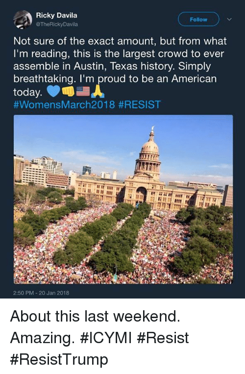 Memes, American, and History: Ricky Davila  TheRickyDavila  Follow  Not sure of the exact amount, but from what  I'm reading, this is the largest crowd to ever  assemble in Austin, Texas history. Simply  breathtaking. I'm proud to be an American  #WomensMarch2018 #RESIST  2:50 PM 20 Jan 2018 About this last weekend. Amazing. #ICYMI #Resist #ResistTrump