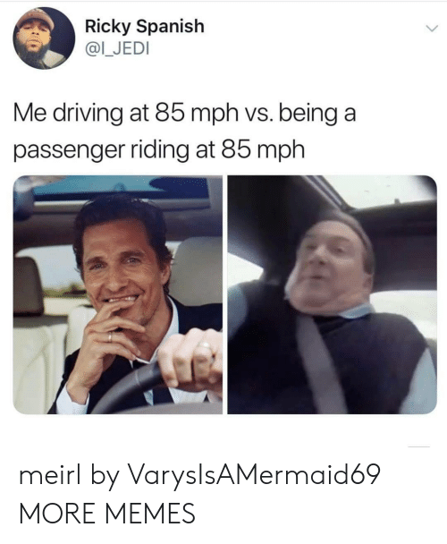 Dank, Driving, and Jedi: Ricky Spanish  @I_JEDI  Me driving at 85 mph vs. being a  passenger riding at 85 mph meirl by VarysIsAMermaid69 MORE MEMES