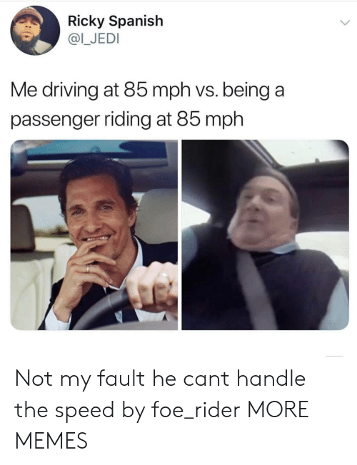Dank, Driving, and Jedi: Ricky Spanish  @I_JEDI  Me driving at 85 mph vs. being a  passenger riding at 85 mph Not my fault he cant handle the speed by foe_rider MORE MEMES