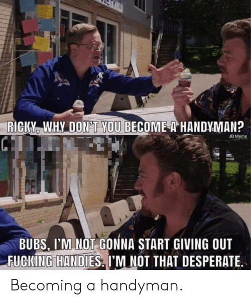 Desperate, Meme, and Why: RICKY, WHY DON'T YOU BECOME A HANDYMAN?  JB Meme  BUBS, I'M NOT GONNA START GIVING OUT  FUCKIN GİHAN DİES' I'M NOT THAT DESPERATE. Becoming a handyman.