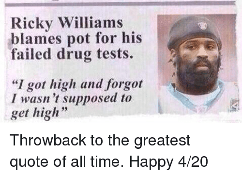 "Drugs, Nfl, and Happy: Ricky Williams  pot for his  blames failed drug tests.  ""I got high and forgot  I wasn't supposed to  get high Throwback to the greatest quote of all time. Happy 4/20"