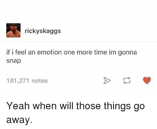 Memes, Yeah, and Time: rickyskaggs  if i feel an emotion one more time im gonna  snap  181,271 notes Yeah when will those things go away.