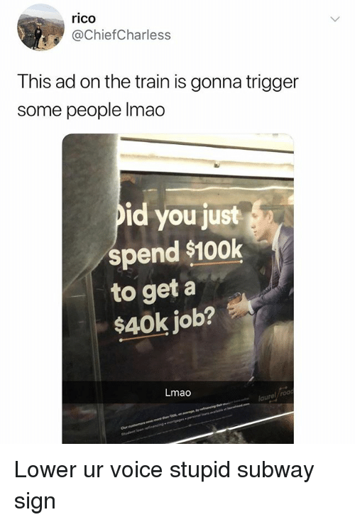 Lmao, Subway, and Train: rico  @ChiefCharless  This ad on the train is gonna trigger  some people lmao  pid you just  spend $100k  to get a  $40k job?  Lmao  aurel roa Lower ur voice stupid subway sign