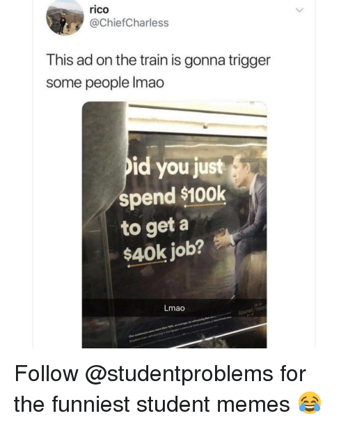 Lmao, Memes, and Train: rico  @ChiefCharless  This ad on the train is gonna trigger  some people lmao  id you just  spend $100k  to get a  $40k job?  Lmao  lau Follow @studentproblems for the funniest student memes 😂