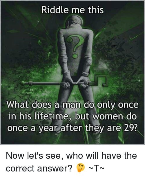 Riddle Me This 2 What Does A Man Do Only Once In His Lifetime But Women Do Once A Year After They Are 29 Now Let S See Who Will Have The Correct