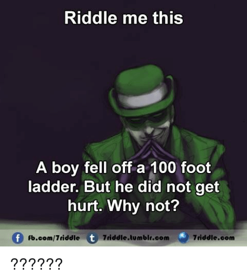 riddle me this a boy fell off a 100 foot ladder but he did not get