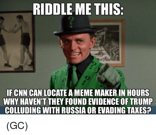 Meme, Memes, and Taxes: RIDDLE ME THIS  IFCNN CAN LOCATE A MEME MAKER IN HOURS  WHY HAVEN'T THEY FOUND EVIDENCE OF TRUMP  COLLUDING WITH RUSSIA OR EVADING TAXES? (GC)