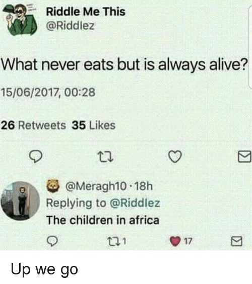 Africa, Alive, and Children: Riddle Me This  @Riddlez  What never eats but is always alive?  15/06/2017, 00:28  26 Retweets 35 Likes  @Meragh10 18h  Replying to @Riddlez  The children in africa  t21  O 17