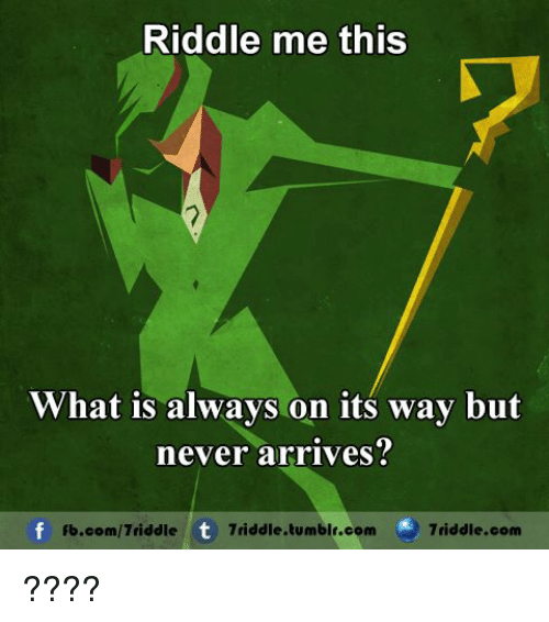 Riddle Me This What Is Always On Its Way But Never Arrives Fbcom7