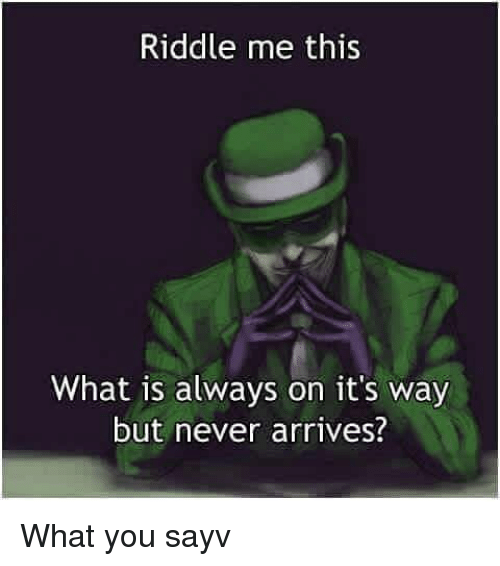 Riddle Me This What Is Always On Its Way But Never Arrives What