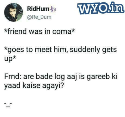 Memes, 🤖, and Him: RidHumJh  @Re Dum  *friend was in coma*  *goes to meet him, suddenly gets  up*  Frnd: are bade log aaj is gareeb ki  yaad kaise agayi?