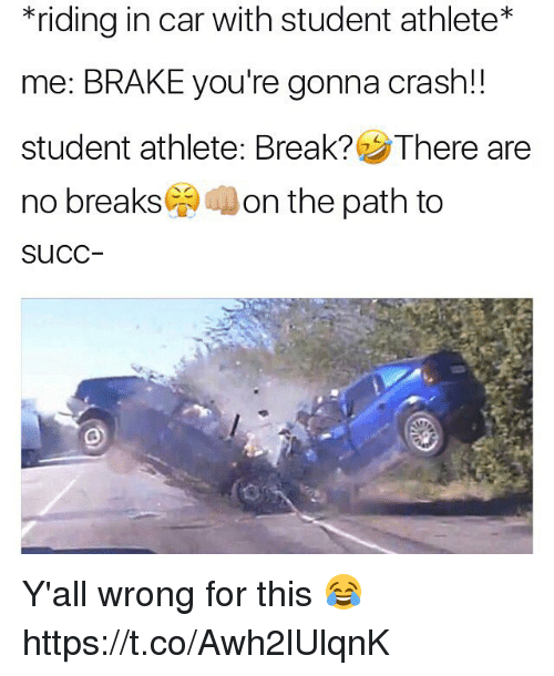 Break, Succ, and Crash: *riding in car with student athlete  me: BRAKE you're gonna crash!  student athlete: Break? There are  no breaks  on the path to  SuCC Y'all wrong for this 😂 https://t.co/Awh2lUlqnK