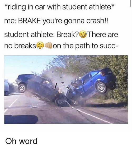 Memes, Break, and Word: riding in car with student athlete  me: BRAKE you're gonna crash!!  student athlete: Break? SThere are  no breaks  on the path to succ Oh word