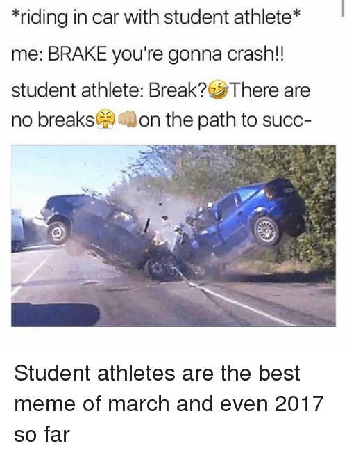 Meme, Best, and Break: riding in car with student athlete*  me: BRAKE you're gonna crash!!  student athlete: Break? There are  no breaks( Aon the path to succ- <p>Student athletes are the best meme of march and even 2017 so far</p>