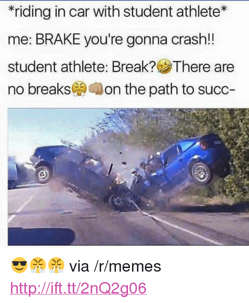 """Memes, Break, and Http: *riding in car with student athlete*  me: BRAKE you're gonna crash!!  student athlete. Break? There are  no breaks( on the path to succ- <p>😎😤😤 via /r/memes <a href=""""http://ift.tt/2nQ2g06"""">http://ift.tt/2nQ2g06</a></p>"""