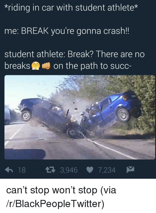 Blackpeopletwitter, Break, and Succ: riding in car with student athlete*  me: BREAK you're gonna crash!  student athlete: Break? There are no  breaks鸯鵬on the path to succ  18 я 3,946 7,234 <p>can&rsquo;t stop won&rsquo;t stop (via /r/BlackPeopleTwitter)</p>