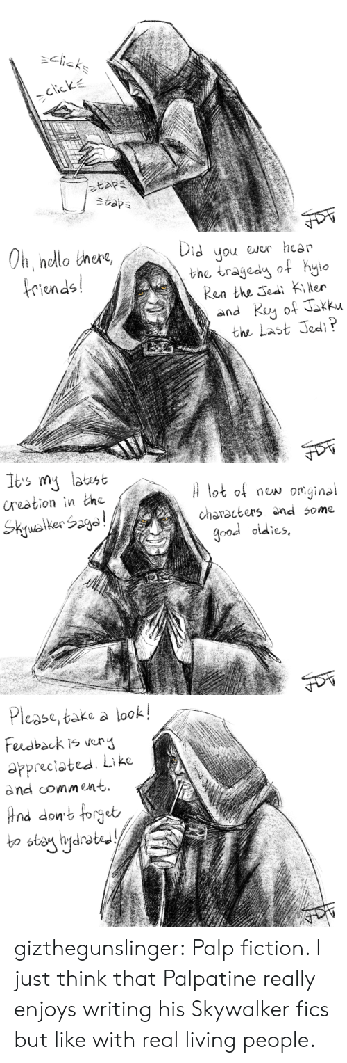 Jedi, Tumblr, and Blog: riends  Ren the Jea Kier  the Last Jedi   n nelot of now om.gine  characters and some  good oidies   Pl  ease, take a look!  appreciated Like  dnd comment  bo stany igdrot  drated gizthegunslinger:   Palp fiction.  I just think that Palpatine really enjoys writing his Skywalker fics but like with real living people.