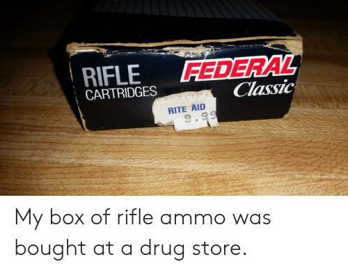 Drug, Rite Aid, and Box: RIFLE  FEDERAL  Classic  CARTRIDGES  RITE AID  9.99 My box of rifle ammo was bought at a drug store.