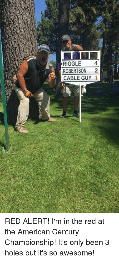Memes, Holes, and American: RIGGLE4  ROBERTSON 2  CABLE GUY 1 RED ALERT! I'm in the red at the American Century Championship! It's only been 3 holes but it's so awesome!