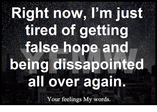 Right Now Im Just Tired Of Getting False Hope And Being